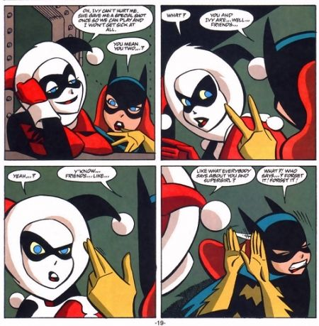 """4 panel's from the comic. Harley and Batgirl are talking.   Harley: """"Oh, Ivy can't hurt me. She gave me a special shot once so we can play and I won't get sick at all. Batgirl: You mean you two... Harley: What? Batgirl: You and Ivy are..well..friends... Harley: (confused) Yeah...? Batgirl: Y'Know..friends...like (She crosses her fingers with movement lines in a vaguely sexual gesture). Harley: Like what everybody says about you and Supergirl? Batgirl: What? Who says... Forget it! Forget it!"""